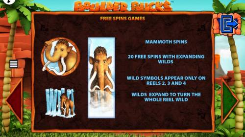 Boulder Bucks Review Slots Free Spins Games - Mammoth Spins - 20 free spins with expanding wilds. Wild symbols appear only on reels 2, 3 and 4. Wild expand to turn the whole reel wild.