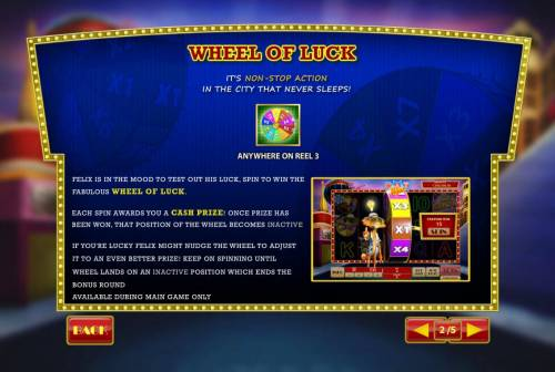 Cat in Vegas Review Slots Wheel of Luck is triggered when the wheel icon lands anywhere on reel 3. Each spin of the wheel awards you a cash prize! Once prize has been won, that position of the wheel becomes inactive. Gameplay will contibue as long as you do not land on an inactive