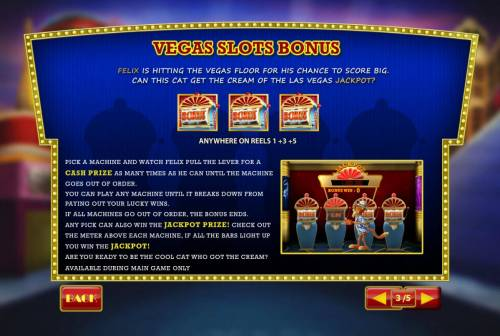Cat in Vegas Review Slots Vegas Slot Bonus is triggered when three bonus icons appear anywhere on reels 1, 3 and 5.