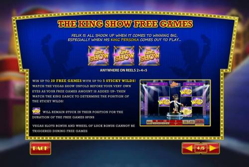 Cat in Vegas Review Slots The King Show Free Games is triggered when three King Show icons appear anywhere on reels 2, 4 and 5. Win up to 20 free games with up to 5 sticky wilds.