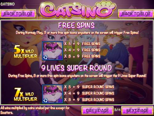 Catsino Review Slots During normal play, 3 or more free spin icons anywhere on the screen will trigger Free Spins. 3 or more free spins icons anywhere on screen during Free Spins will trigger the 9 Lives Super Round.