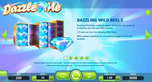 Dazzle Me Review Slots Dazzling Wild Reels randomly appear during main game as an overlay reel with only wild symbols. 1-5 reels can turn into Dazzling Wild Reels. Wild symbol substitutes for all symbols except for Free Spin symbols.