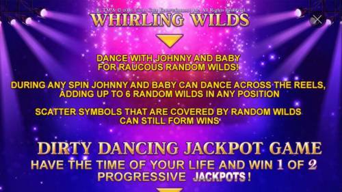 Dirty Dancing Review Slots Whirling Wilds - Dance with Johnny and Baby for raucous random wilds! During any spin Johnny and Baby can dance across the reels, adding up to 6 random wilds in any position.