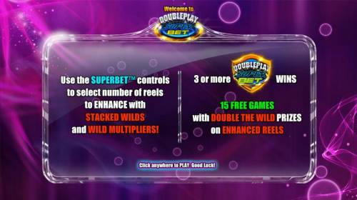 Double Play SuperBet Review Slots Use the SuperBet controls to select number of reels to enhance with Stacked Wilds and wild multipliers. 3 or more game logo symbols wins 15 free games with double the wild prizes on enhanced reels.