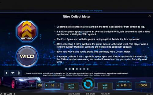 Drive Multiplier Mayhem Review Slots Nitro Collect Meter - Collected Nitro symbols are stacked in the Nitro Collect Meter from the bottom to top. If a Nitro symbol appears above an overlay multiplier wild, it is counted as both a Nitro symbol and a  multiplier wild symbol. The free spins sta