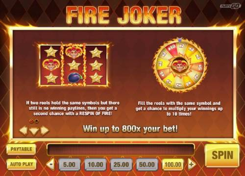 Fire Joker Review Slots Win up to 800x your bet! If two reels hold the same symbols but there still is no winning paylines, then you get a second chance with a respin of Fire! Fill the reels with the same symbol and get a chance to multiply your winnings up to 10 times.