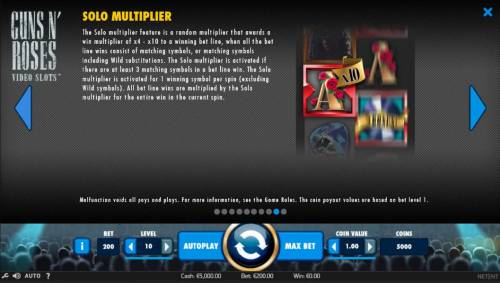 Guns N' Roses Review Slots The Solo Multiplier feature is a random multiplier that awards a win multiplier of x4 to x10 to a winning bet line, when all the bet line wins consist of matching symbols, or matching symbols including wild substitutions.