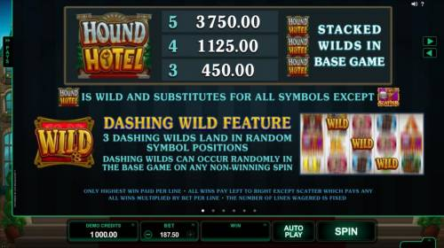 Hound Hotel Review Slots Game Logo is wild and substitutes for all symbols except the scatter. Dashing Wild feature - 3 dashing wilds land in random symbol positions. Dashing wilds occur randomly in the base game on any non-winning spin.