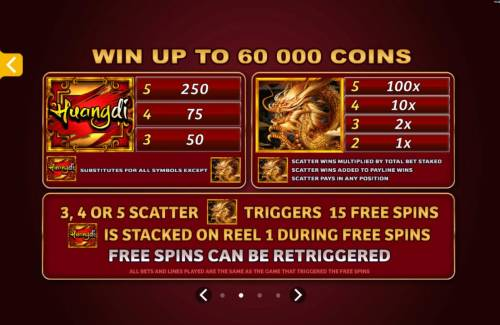 Huangdi The Yellow Emperor Review Slots Win up to 60,000 coins. Wild and Scatter symbols paytable. 3, 4 or 5 scatter symbols triggers 15 free games that can be re-triggered.