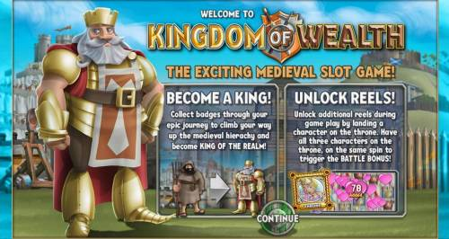 Kingdom of Wealth Review Slots The exciting Medieval slot game! Become a king! collect badges through your epic journey to climb your way up the medieval hierachy and become king of the realm. Unlock Reels! Unlock additional reels during game play by landing a character on the throne.