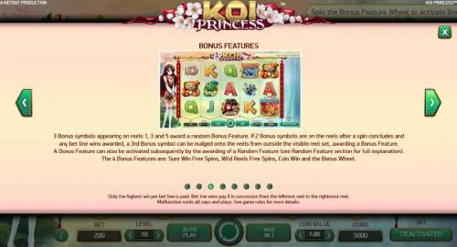 Koi Princess Review Slots A Bonus feature can also be activated subsequently by the awarding of a random feature. The 4 bonus features are: Sure Win Free Spins, Wild Reels Free Spins, Coin Win and the Bonus Wheel.