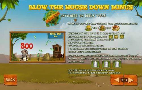 Piggies and the Wolf Review Slots Blow The House Down Bonus is triggered when th bonus symbols appears anywhere on reels 1, 3 and 5. The Big Bad Wolf must blow the house down in the following order: straw house, wood house then brick house.