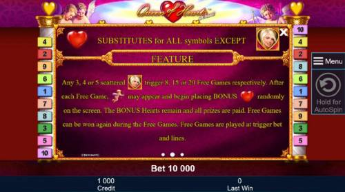 Queen of Hearts Deluxe Review Slots Heart substitutes for all symbols except scatter. Any 3, 4 or 5 scattered blonde woman symbols trigger 8, 15 or 20 free games respectively. After each free game, cupid may appear and begin to placing bonus hearts randomly on the screen. The bonus hearts r