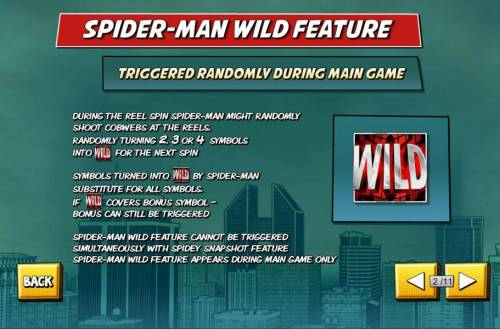 Spider-Man Review Slots Wild Feature - Triggered Randomly During Main Game. During the reel spin Spider-Man might randomly shoot cobwebs at the reels, randomly turning 2, 3 or 4 symbols into wilds for the next spin. Symbols turned into wilds by Spider-Man substitute for all symb