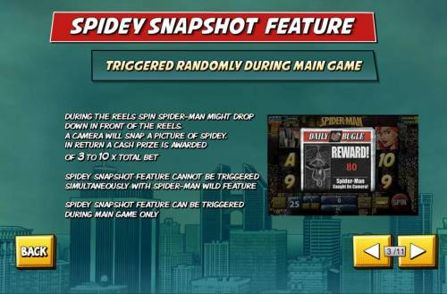 Spider-Man Review Slots Spidey Snapshot Feature - Triggered randomly during main game. During the reels spin Spider-Man might Drop down in front of the reels. A camera will snap a picture of spidey. In return a cash prize is awarded of 3 to 10 x total bet. Spidey Snapshot Featur