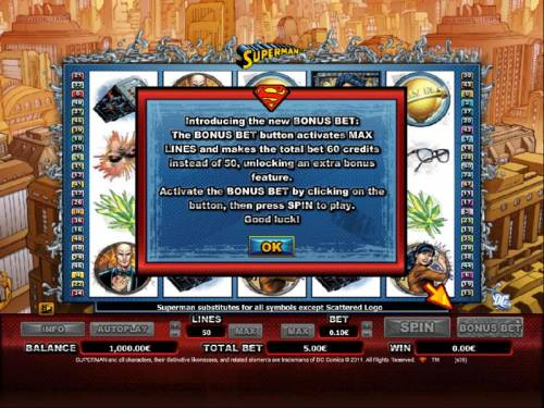 Superman Review Slots Introducing the new BONUS BET: The BONUS BET button activates MAX LINES and makes the total bet 60 credits instead of 50, unlocking an extra bonus feature.