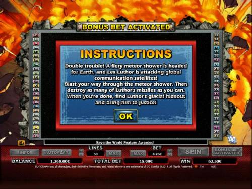 Superman Review Slots bonus feature instructions. you must blast your way through the meteor shower. then destroy as many of luthor's missles. when your done, find luthor's luthor's glacial hideout and bring him to justice.