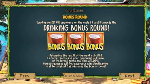The Tipsy Tourist Review Slots Bonus Rpund - Earning the Red Cup anywhere on the reels 1, 2 and 3 awards the Drinking Bonus Round! Determine the result of the next coin flip! A correct guess and your opponent will drink. An incorrect guess and you will drink. Correct guesses will incre