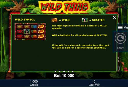 Wild Thing Review Slots The most right reel contains a cluster of 3 symbols. Wild substitutes for all symbols except scatter. If the wild symbols do not substitute, the right reel will be held for a second chance (locked).