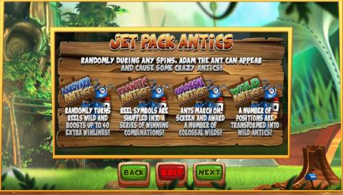 Wild Antics Review Slots Jet Pack Antics - Randomly during any spins, Adam the ant can-appear and cause some crazy antics including Aardvark Antics, Frantic Antics, Colossal Antics and Wild Antics.