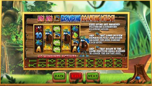 Wild Antics Review Slots Expanding Roaming Wilds - Free Spins are awarded featuring expanding roaming wilds. Any Wild that land in view remain in play and roam around the reel during each spin. Any wild symbol that roam to the same position shall expand to cover the entire reel.