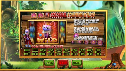Wild Antics Review Slots Colossal Roaming Wils - Free spins are awarded featuring a colossal raoming wild. The colossal wild will roam around the reels during each spin. Queen ant anywhere in view expands the colossal wild.