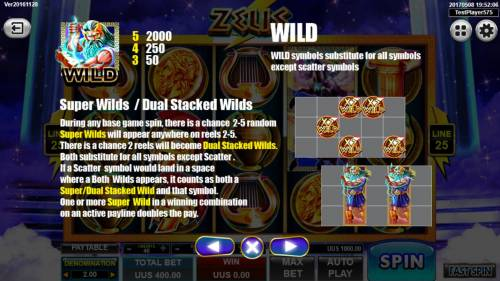 Zeus Review Slots Super Wilds and Dual Stacked Wilds - During any base game spin, there is a chance 2-5 random super wilds will appear anywhere on reels 2-5. There is a chance 2 reels will become Dual Stacked Wilds.